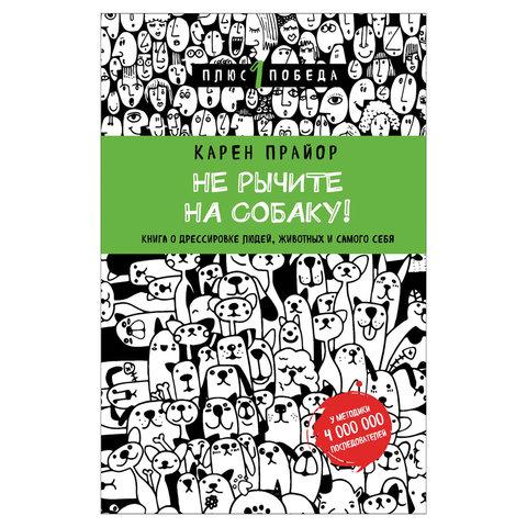Не рычите на собаку! Книга о дрессировке людей, животных, себя, Прайор К., 832759
