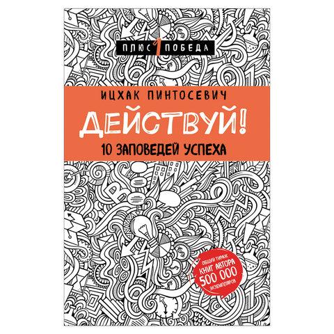 Действуй! 10 заповедей успеха, Пинтосевич И., 893202